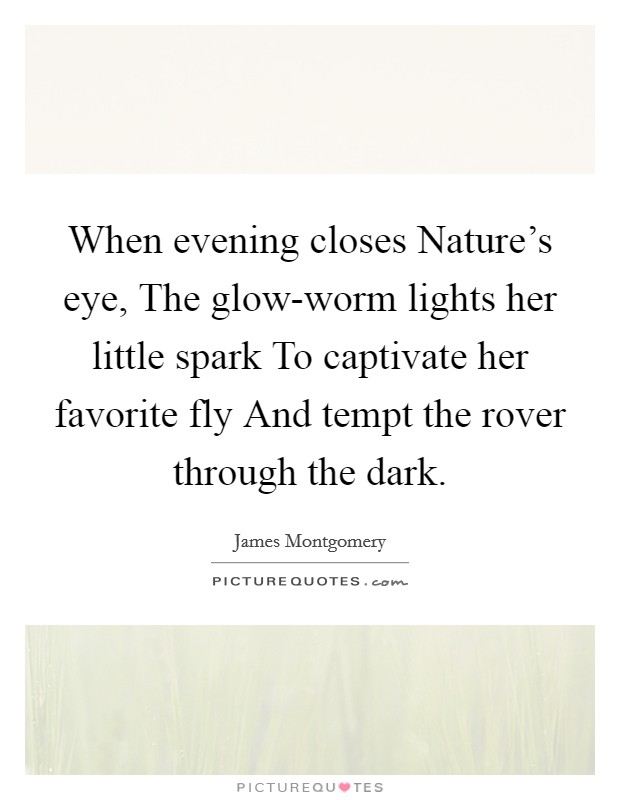 When evening closes Nature's eye, The glow-worm lights her little spark To captivate her favorite fly And tempt the rover through the dark Picture Quote #1