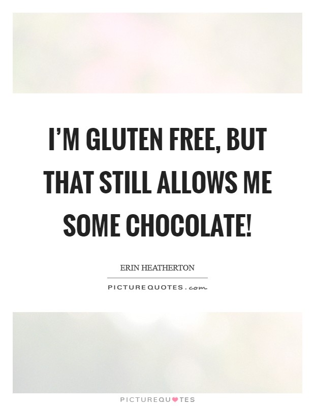 I'm gluten free, but that still allows me some chocolate! Picture Quote #1