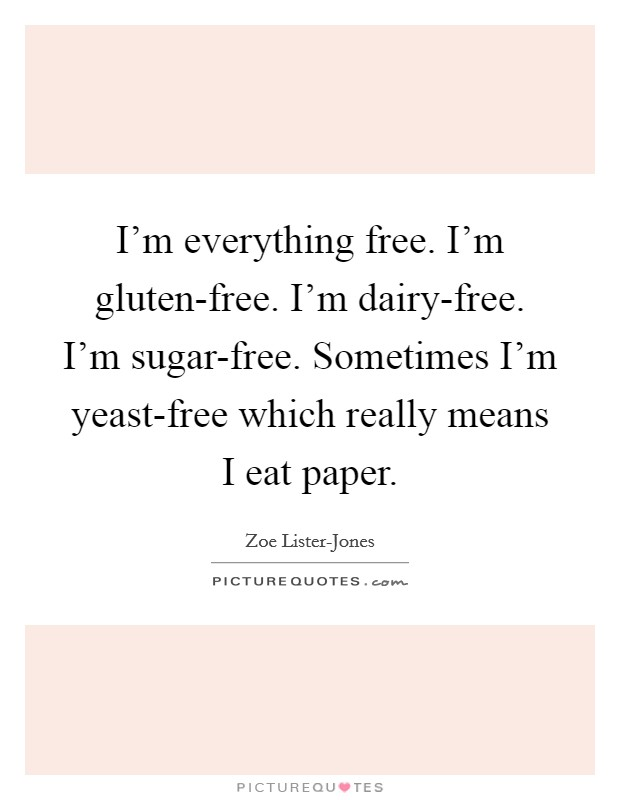 I'm everything free. I'm gluten-free. I'm dairy-free. I'm sugar-free. Sometimes I'm yeast-free which really means I eat paper Picture Quote #1