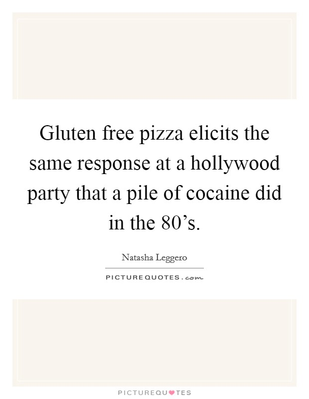 Gluten free pizza elicits the same response at a hollywood party that a pile of cocaine did in the 80's Picture Quote #1