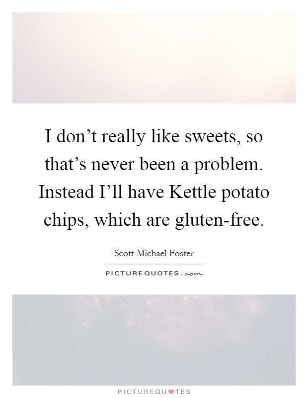 I don't really like sweets, so that's never been a problem. Instead I'll have Kettle potato chips, which are gluten-free Picture Quote #1