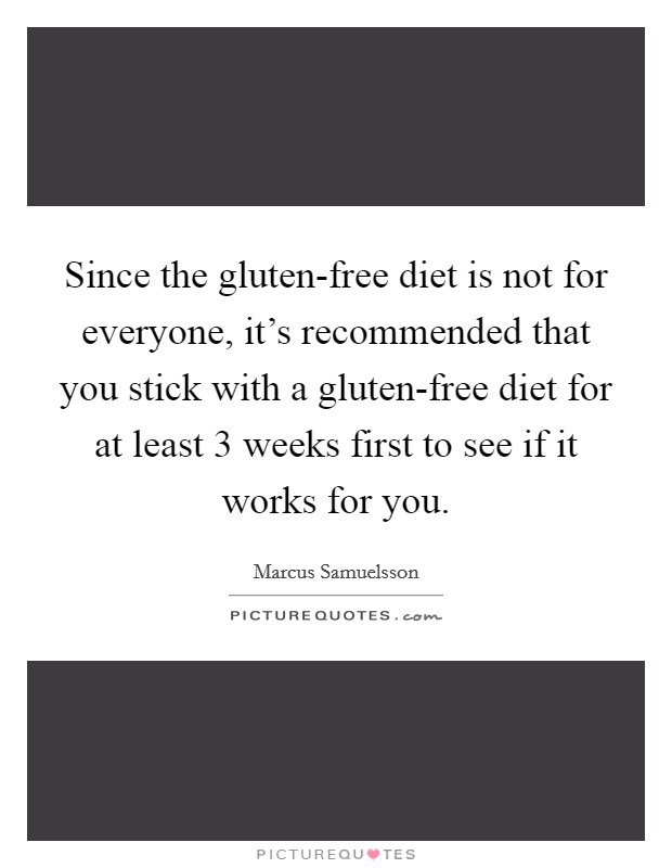 Since the gluten-free diet is not for everyone, it's recommended that you stick with a gluten-free diet for at least 3 weeks first to see if it works for you Picture Quote #1
