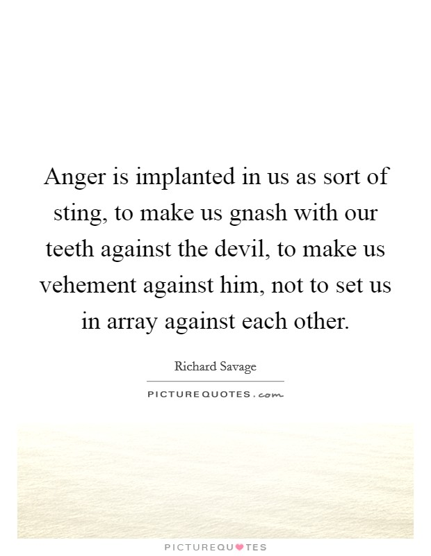 Anger is implanted in us as sort of sting, to make us gnash with our teeth against the devil, to make us vehement against him, not to set us in array against each other Picture Quote #1