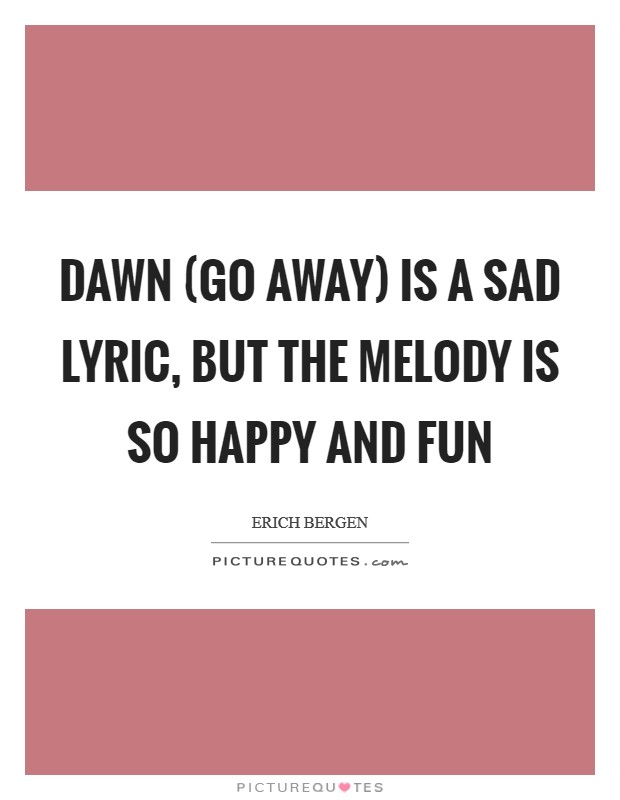 Dawn (Go Away) is a sad lyric, but the melody is so happy and fun Picture Quote #1