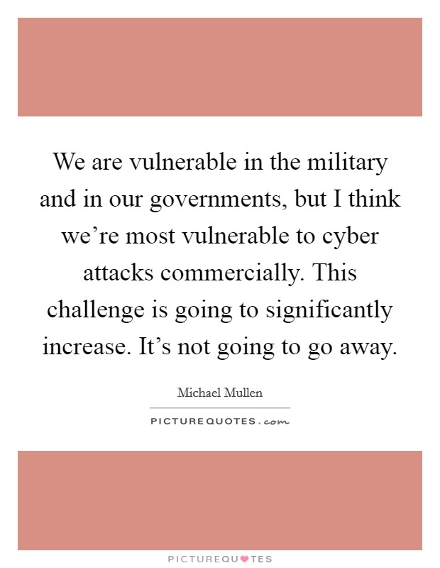 We are vulnerable in the military and in our governments, but I think we're most vulnerable to cyber attacks commercially. This challenge is going to significantly increase. It's not going to go away. Picture Quote #1