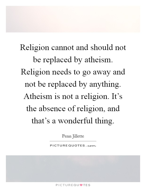 Religion cannot and should not be replaced by atheism. Religion needs to go away and not be replaced by anything. Atheism is not a religion. It's the absence of religion, and that's a wonderful thing Picture Quote #1