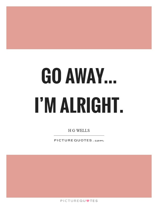 Go away... I'm alright Picture Quote #1