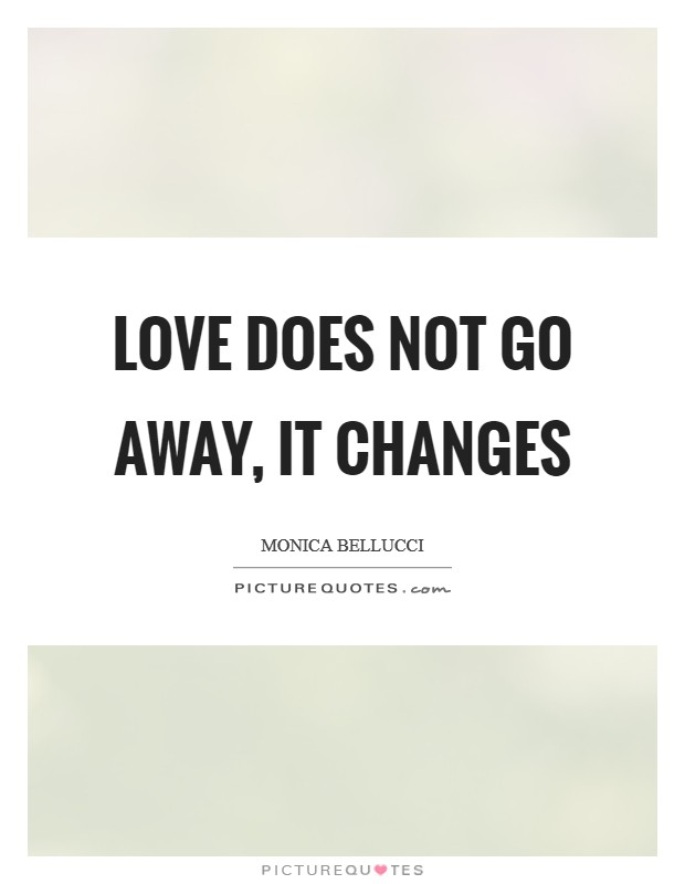Love does not go away, it changes Picture Quote #1