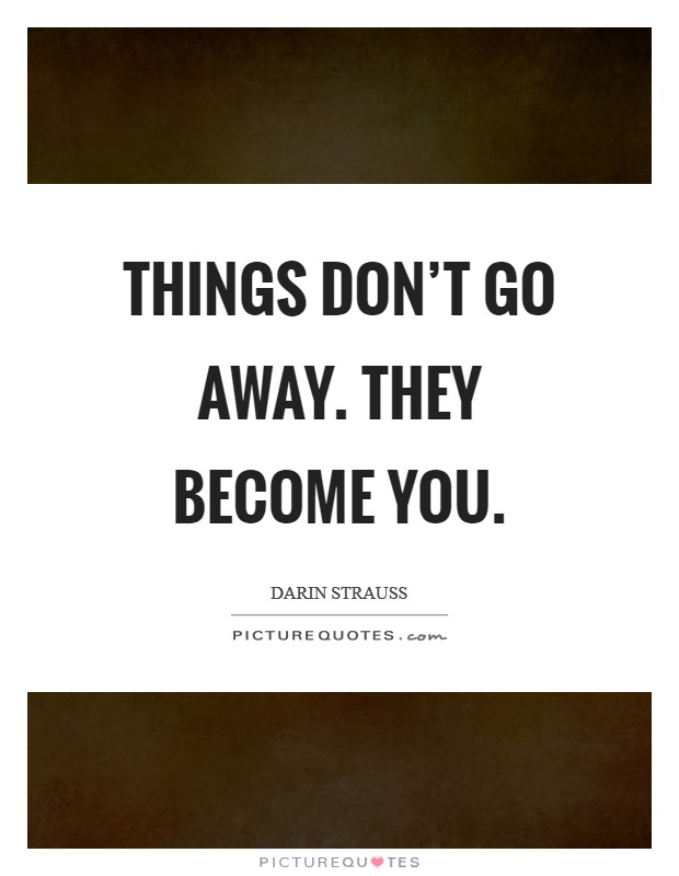 Things don't go away. They become you Picture Quote #1