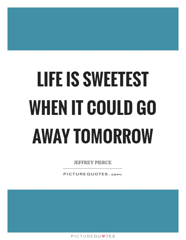 Life is sweetest when it could go away tomorrow Picture Quote #1