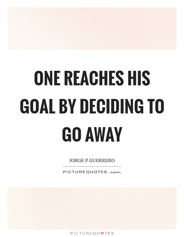 One reaches his goal by deciding to go away Picture Quote #1