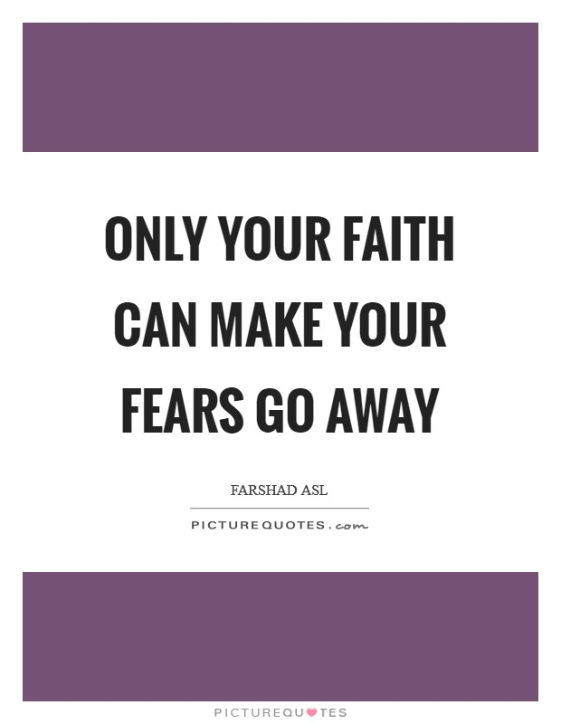 Only your faith can make your fears go away Picture Quote #1