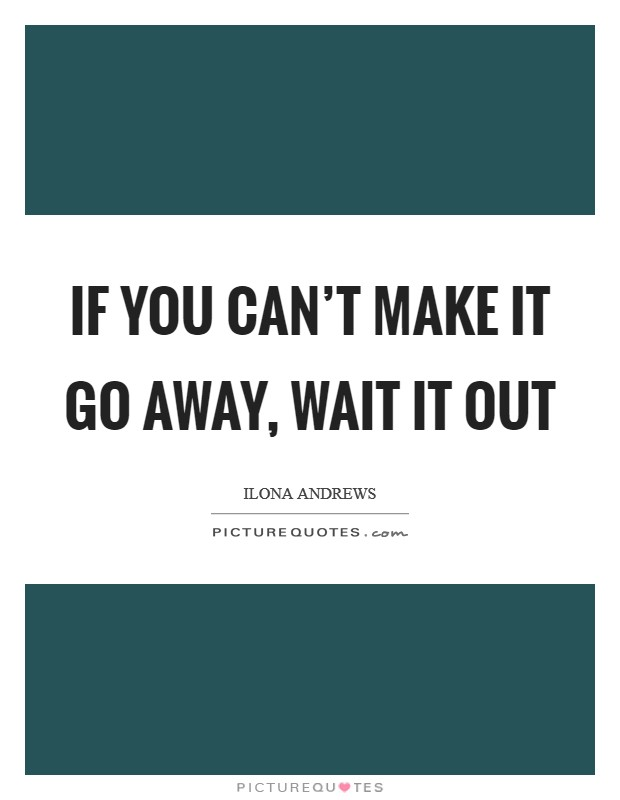 If you can't make it go away, wait it out Picture Quote #1