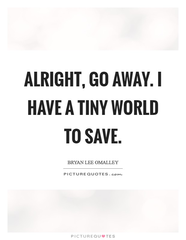 Alright, go away. I have a tiny world to save Picture Quote #1