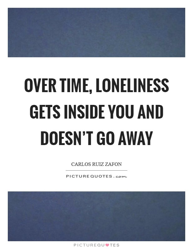 Over time, loneliness gets inside you and doesn't go away Picture Quote #1