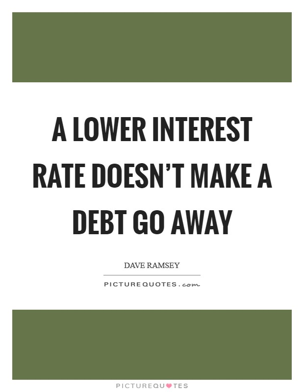 A lower interest rate doesn't make a debt go away Picture Quote #1