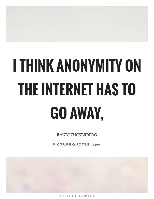 I think anonymity on the internet has to go away, Picture Quote #1