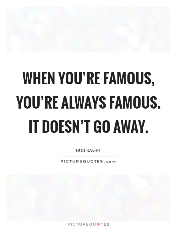 When you're famous, you're always famous. It doesn't go away Picture Quote #1