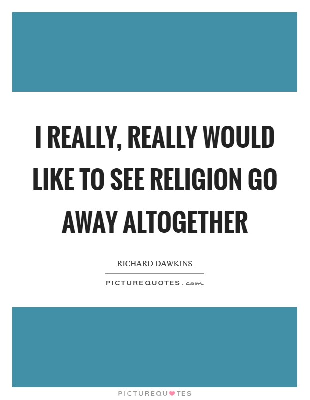I really, really would like to see religion go away altogether Picture Quote #1