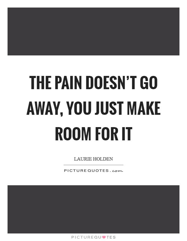 The pain doesn't go away, you just make room for it Picture Quote #1