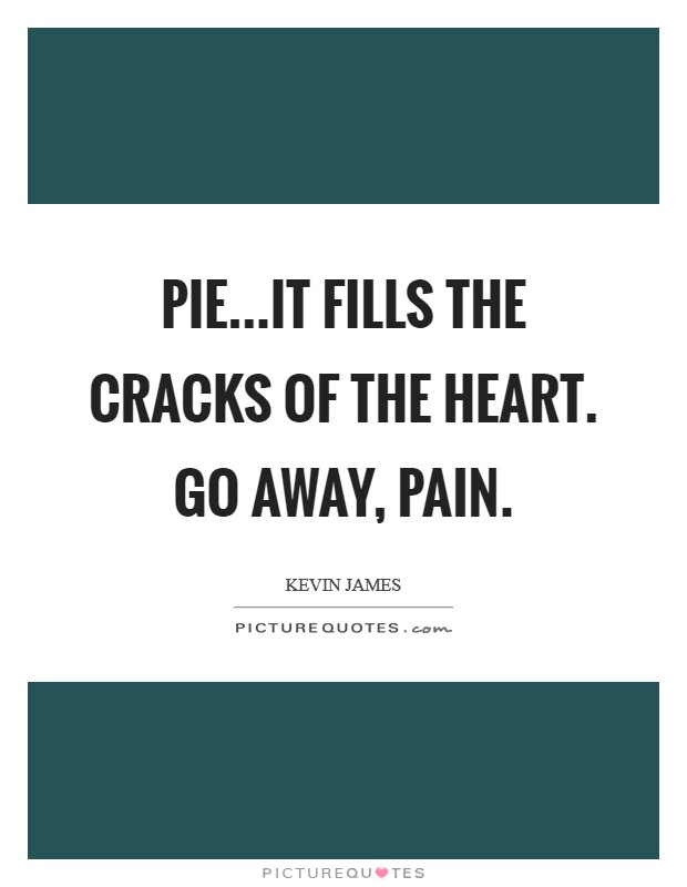 Pie...it fills the cracks of the heart. Go away, pain. Picture Quote #1