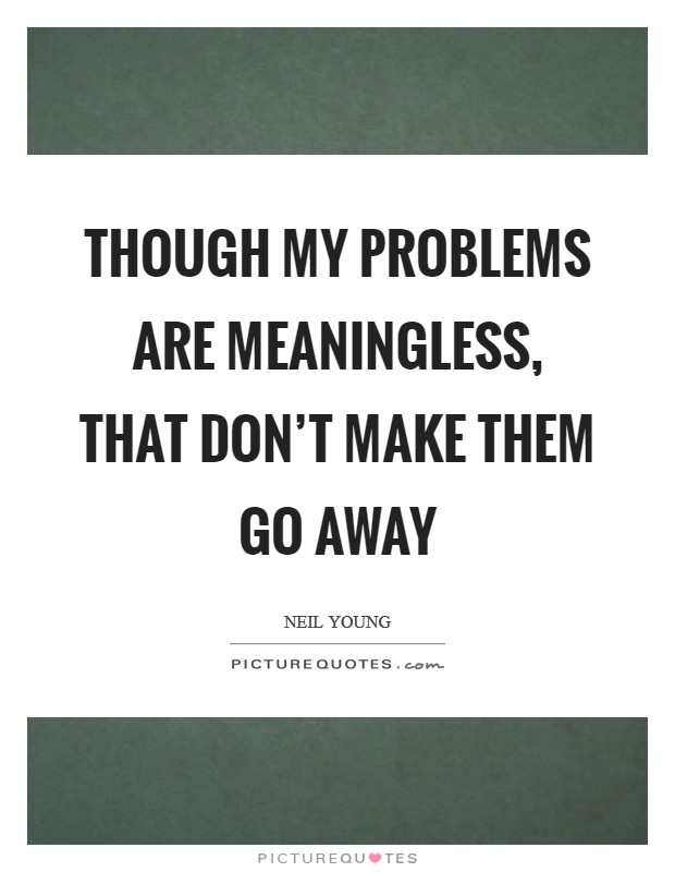 Though my problems are meaningless, that don't make them go away Picture Quote #1