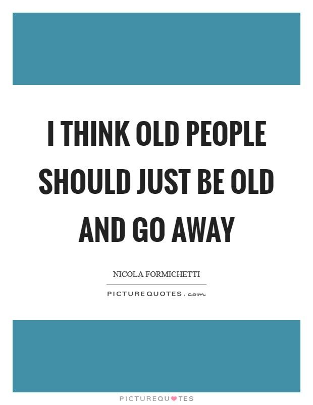 I think old people should just be old and go away Picture Quote #1