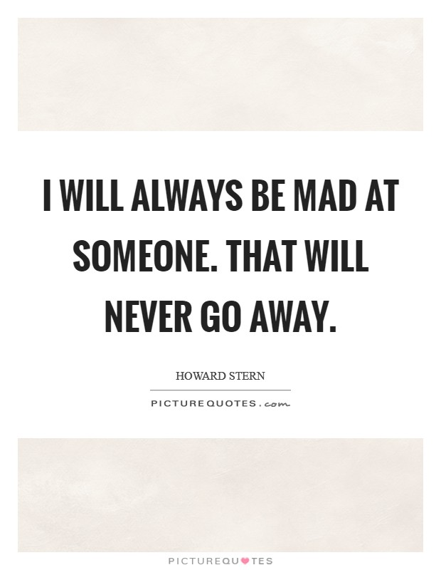 I will always be mad at someone. That will never go away Picture Quote #1