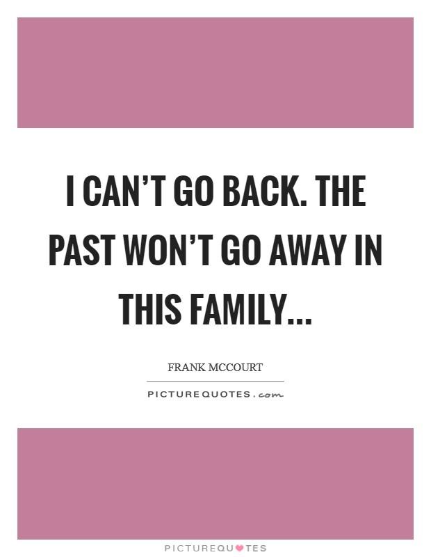 I can't go back. The past won't go away in this family Picture Quote #1