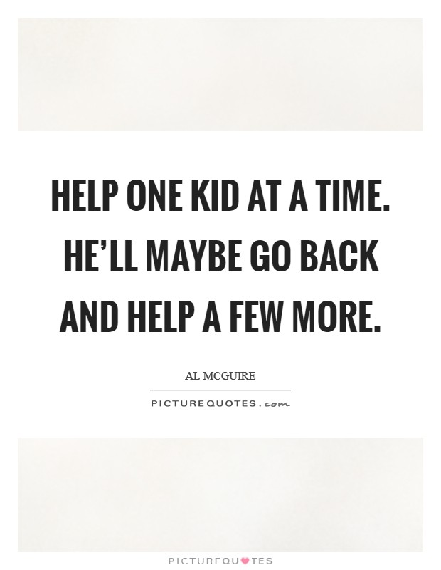 Help one kid at a time. He'll maybe go back and help a few more Picture Quote #1