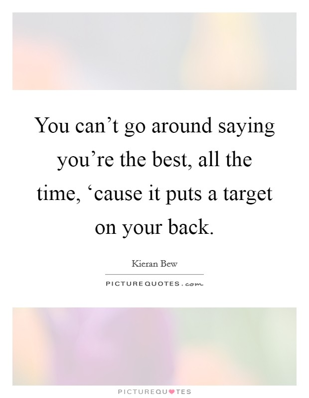 You can't go around saying you're the best, all the time, 'cause it puts a target on your back Picture Quote #1
