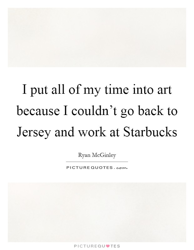 I put all of my time into art because I couldn't go back to Jersey and work at Starbucks Picture Quote #1