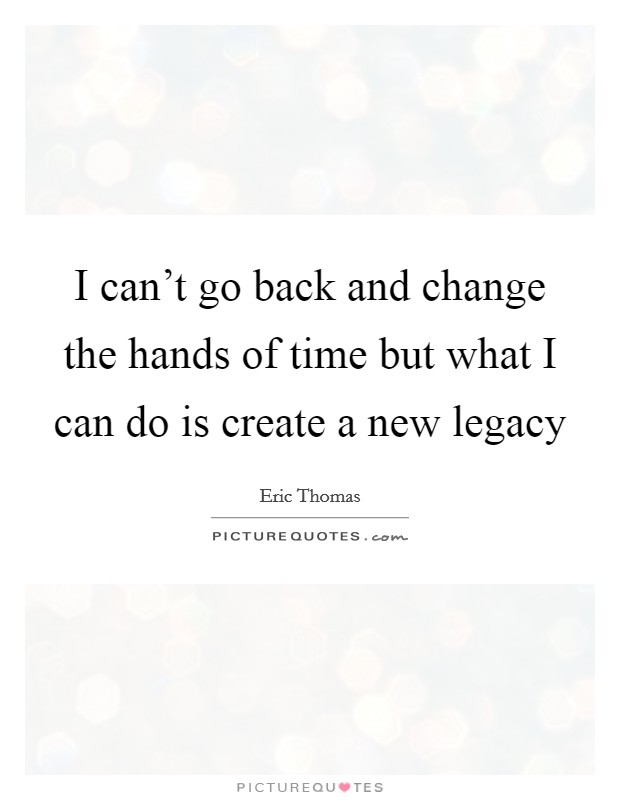 I can't go back and change the hands of time but what I can do is create a new legacy Picture Quote #1
