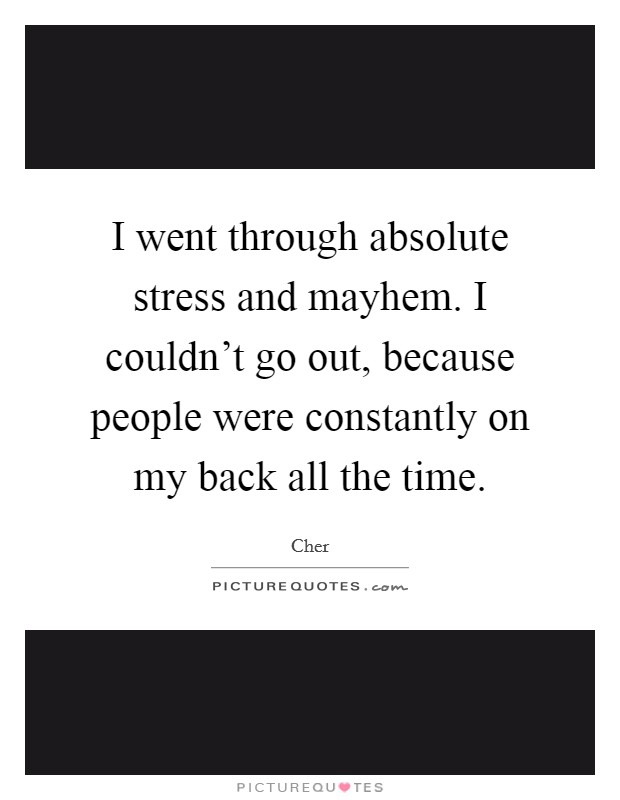 I went through absolute stress and mayhem. I couldn't go out, because people were constantly on my back all the time Picture Quote #1