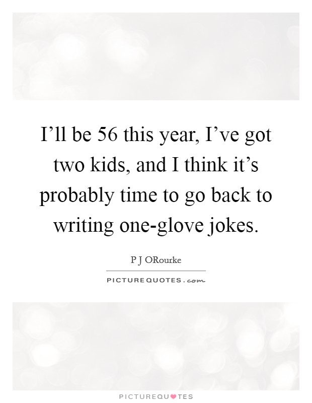 I'll be 56 this year, I've got two kids, and I think it's probably time to go back to writing one-glove jokes Picture Quote #1