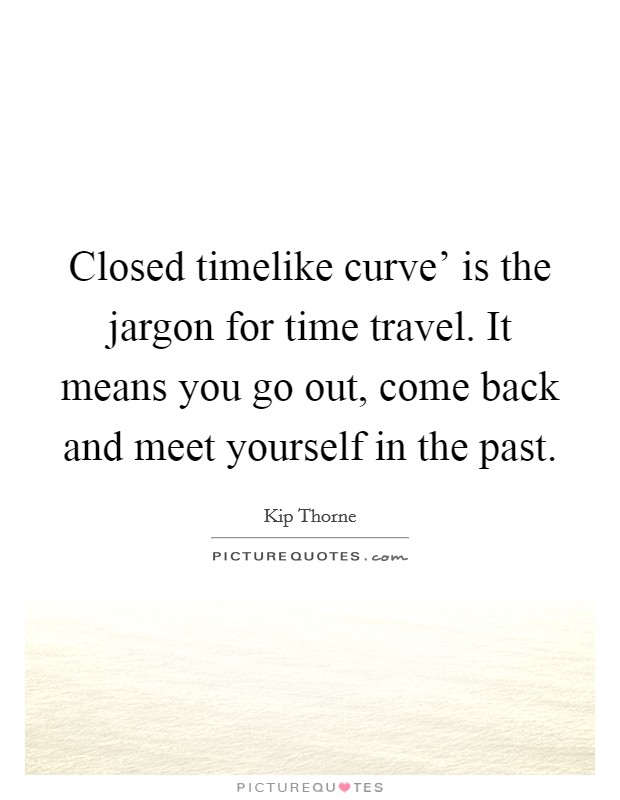 Closed timelike curve' is the jargon for time travel. It means you go out, come back and meet yourself in the past Picture Quote #1