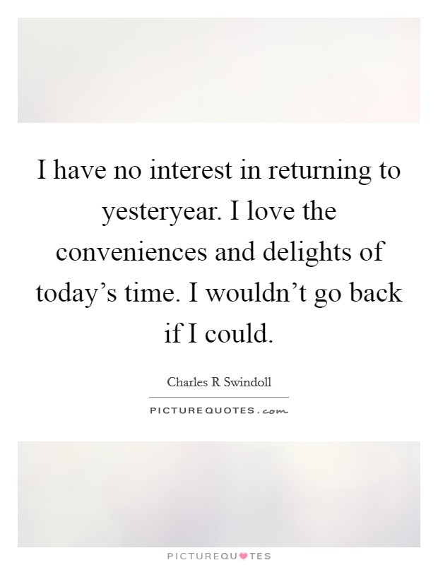 I have no interest in returning to yesteryear. I love the conveniences and delights of today's time. I wouldn't go back if I could Picture Quote #1