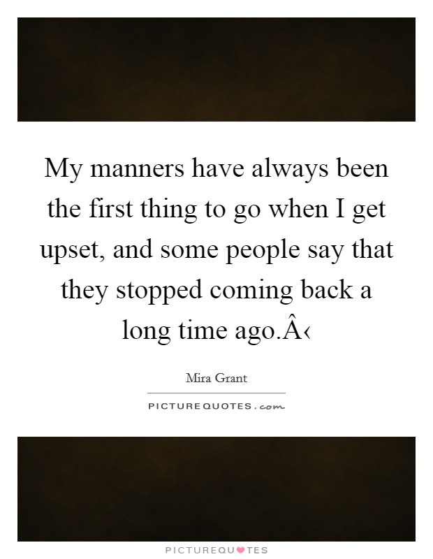 My manners have always been the first thing to go when I get upset, and some people say that they stopped coming back a long time ago.‹ Picture Quote #1