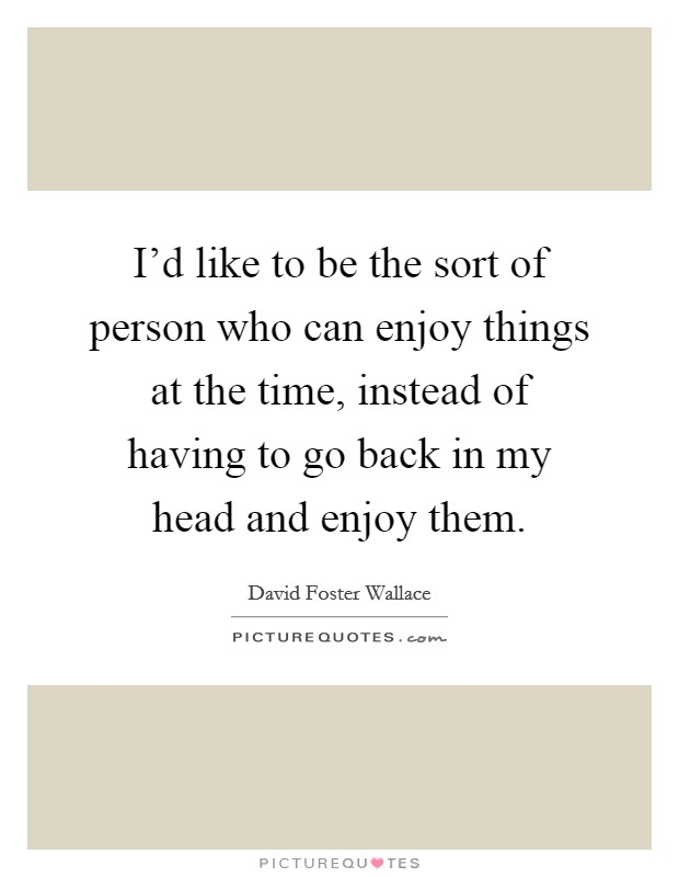 I'd like to be the sort of person who can enjoy things at the time, instead of having to go back in my head and enjoy them Picture Quote #1