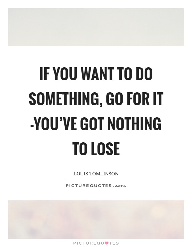 If you want to do something, go for it -you've got nothing to lose Picture Quote #1