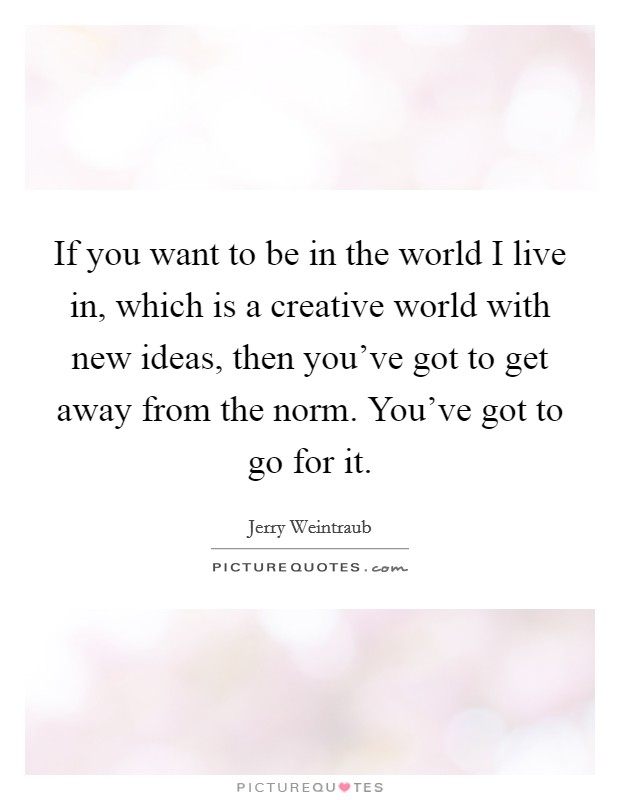 If you want to be in the world I live in, which is a creative world with new ideas, then you've got to get away from the norm. You've got to go for it Picture Quote #1