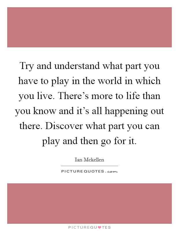Try and understand what part you have to play in the world in which you live. There's more to life than you know and it's all happening out there. Discover what part you can play and then go for it Picture Quote #1