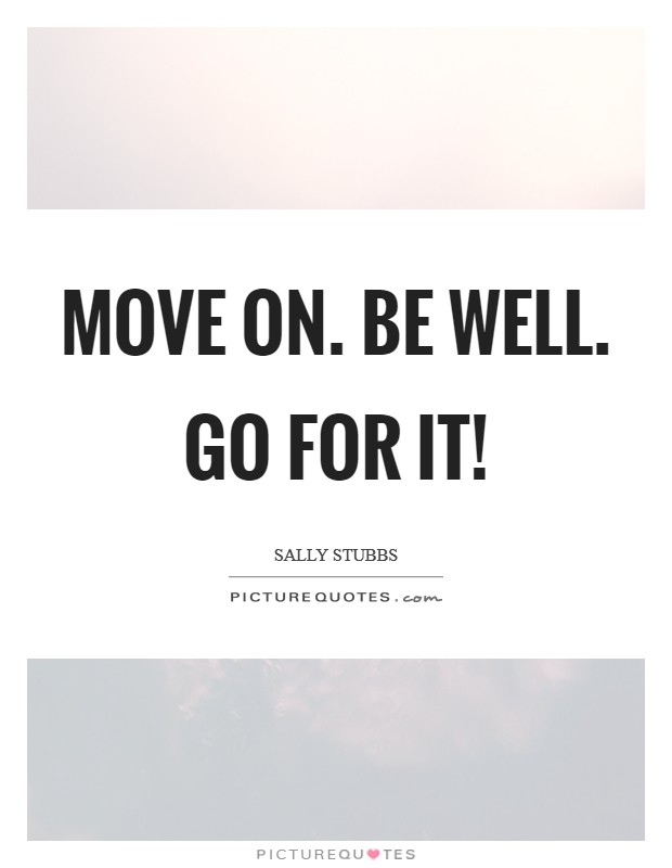 Move on. Be well. Go for it! Picture Quote #1
