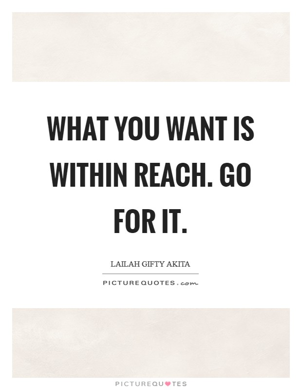 What you want is within reach. Go for it Picture Quote #1
