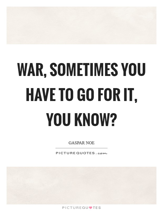 War, sometimes you have to go for it, you know? Picture Quote #1