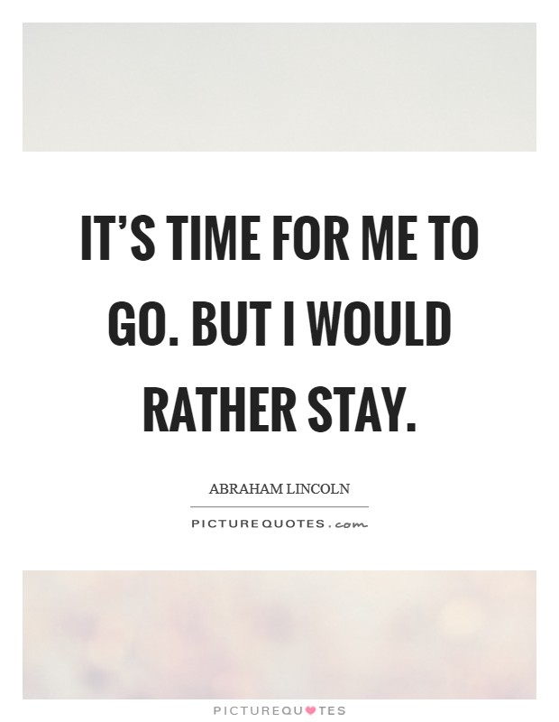 It's time for me to go. But I would rather stay Picture Quote #1