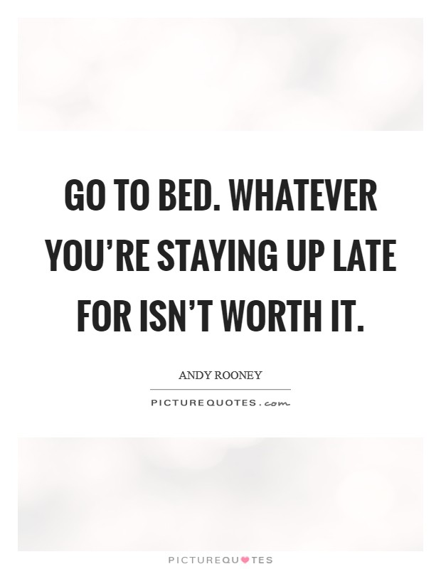 Go to bed. Whatever you're staying up late for isn't worth it Picture Quote #1