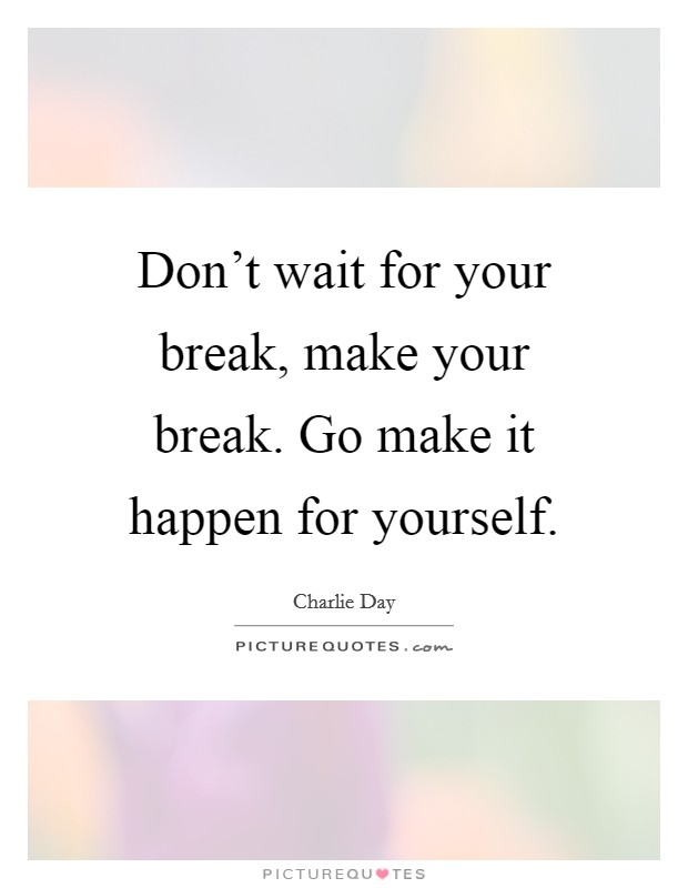 Don't wait for your break, make your break. Go make it happen for yourself Picture Quote #1
