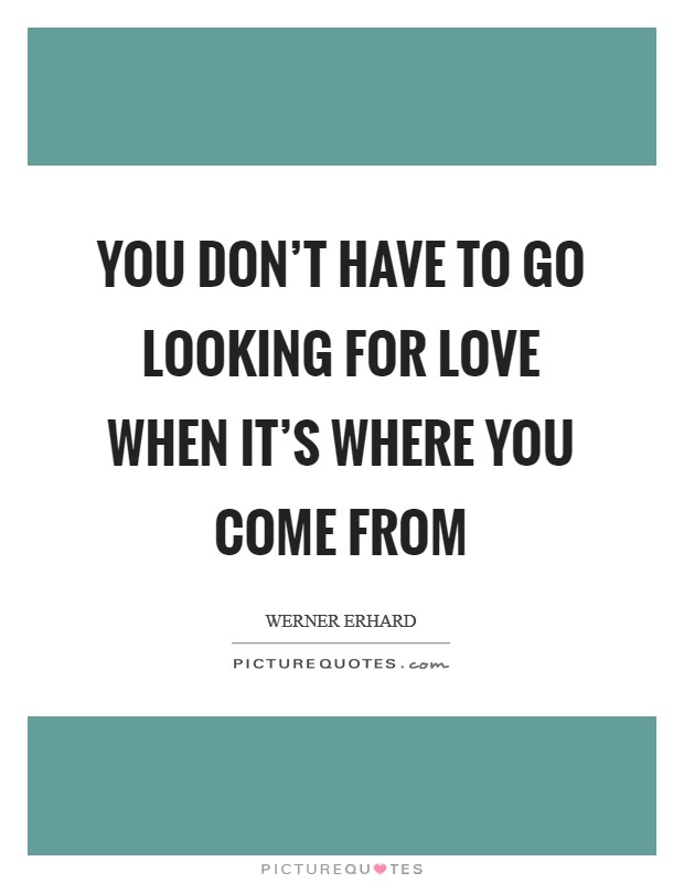 You don't have to go looking for love when it's where you come from Picture Quote #1