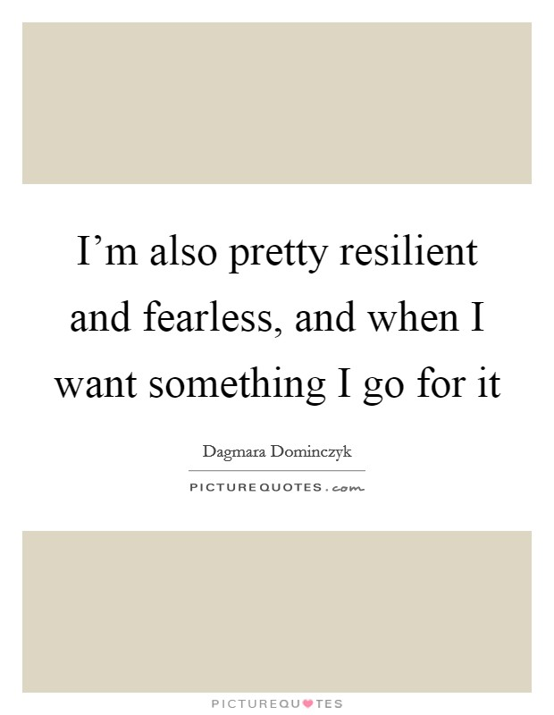 I'm also pretty resilient and fearless, and when I want something I go for it Picture Quote #1